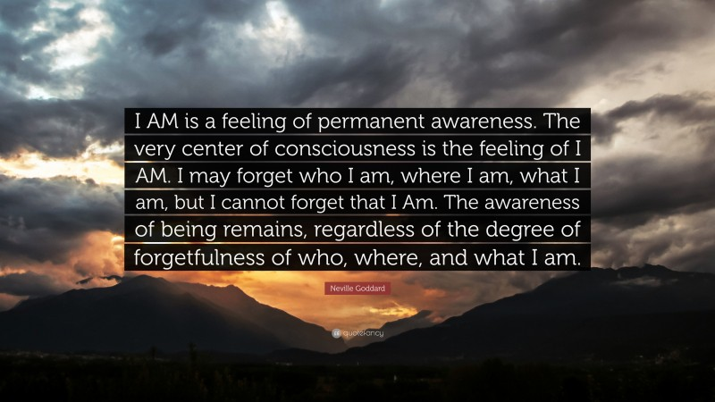 """Neville Goddard Quote: """"I AM is a feeling of permanent awareness. The very center of consciousness is the feeling of I AM. I may forget who I am, where I am, what I am, but I cannot forget that I Am. The awareness of being remains, regardless of the degree of forgetfulness of who, where, and what I am."""""""