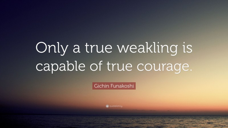"""Gichin Funakoshi Quote: """"Only a true weakling is capable of true courage."""""""