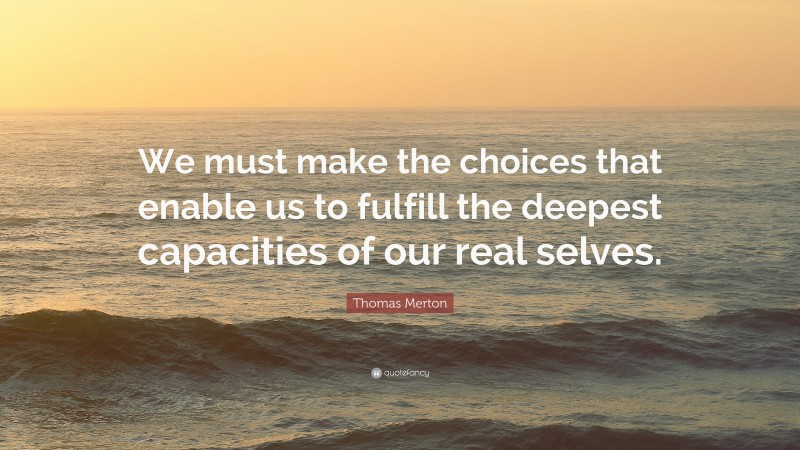 """Thomas Merton Quote: """"We must make the choices that enable us to fulfill the deepest capacities of our real selves."""""""