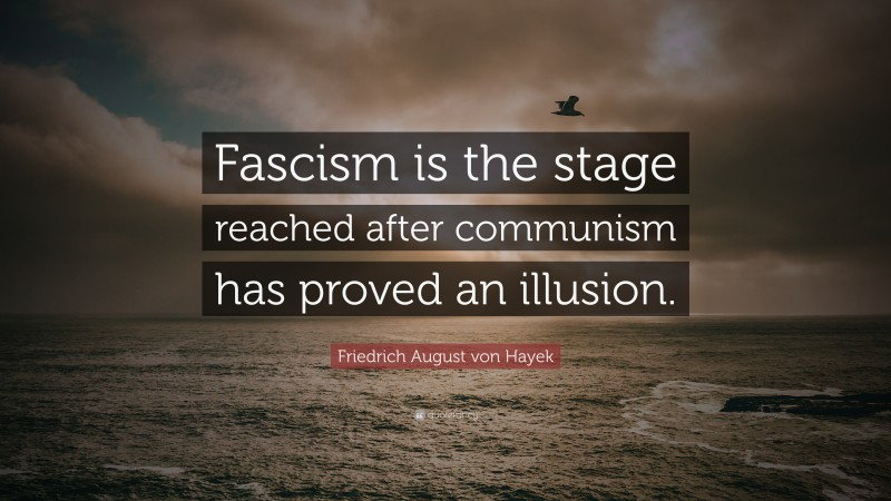 """Friedrich August von Hayek Quote: """"Fascism is the stage reached after communism has proved an illusion."""""""