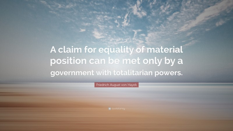 """Friedrich August von Hayek Quote: """"A claim for equality of material position can be met only by a government with totalitarian powers."""""""
