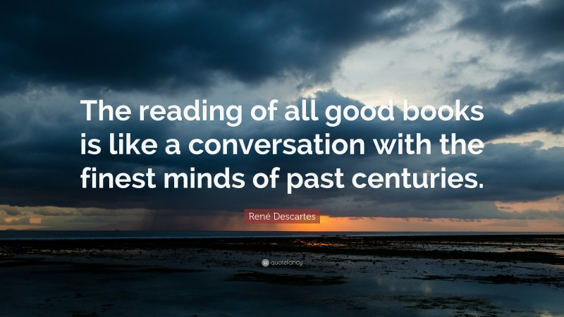 """René Descartes Quote: """"The reading of all good books is like a conversation with the finest minds of past centuries."""""""