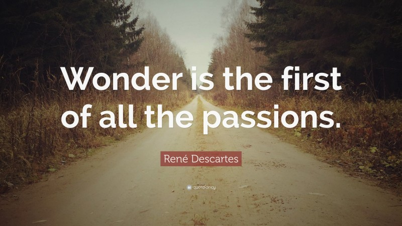 """René Descartes Quote: """"Wonder is the first of all the passions."""""""