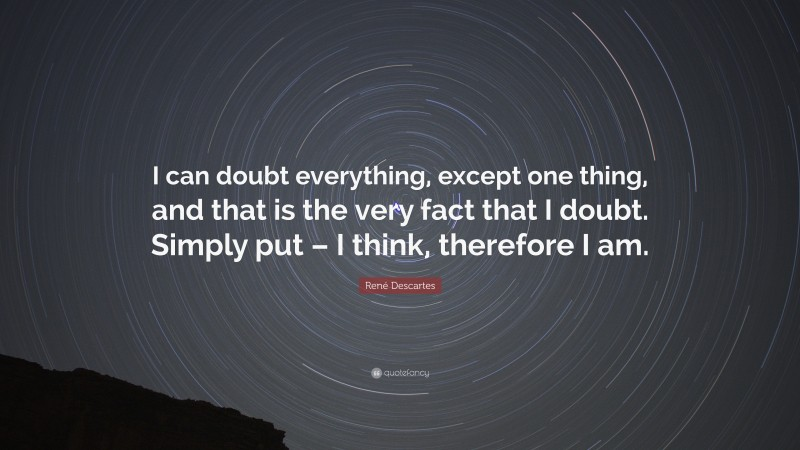 """René Descartes Quote: """"I can doubt everything, except one thing, and that is the very fact that I doubt. Simply put – I think, therefore I am."""""""