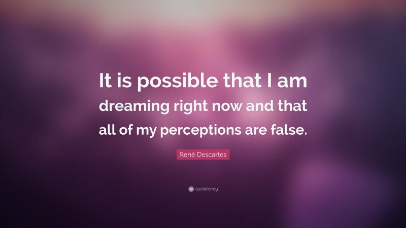 """René Descartes Quote: """"It is possible that I am dreaming right now and that all of my perceptions are false."""""""