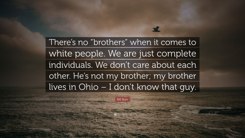 """Bill Burr Quote: """"There's no """"brothers"""" when it comes to white people. We are just complete individuals. We don't care about each other. He's not my brother; my brother lives in Ohio – I don't know that guy."""""""