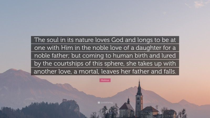 """Plotinus Quote: """"The soul in its nature loves God and longs to be at one with Him in the noble love of a daughter for a noble father; but coming to human birth and lured by the courtships of this sphere, she takes up with another love, a mortal, leaves her father and falls."""""""