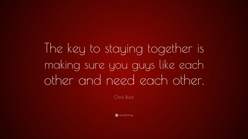 """Chris Rock Quote: """"The key to staying together is making sure you guys like each other and need each other."""""""