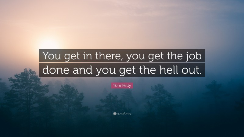 """Tom Petty Quote: """"You get in there, you get the job done and you get the hell out."""""""