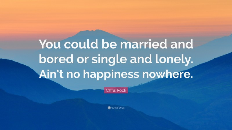 """Chris Rock Quote: """"You could be married and bored or single and lonely. Ain't no happiness nowhere."""""""
