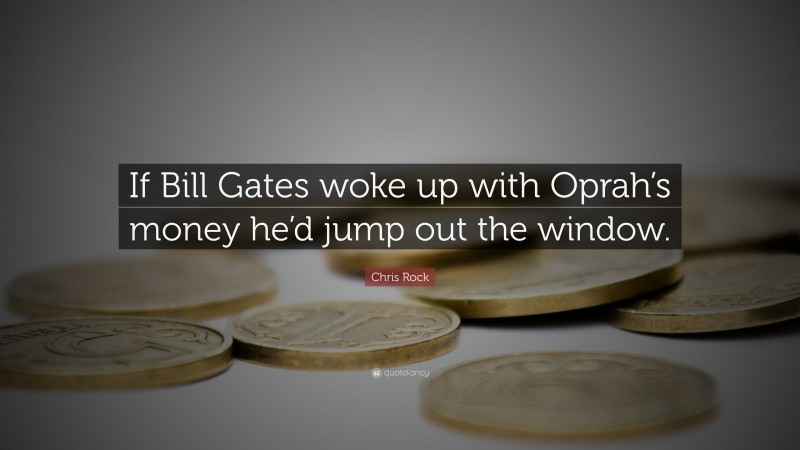 """Chris Rock Quote: """"If Bill Gates woke up with Oprah's money he'd jump out the window."""""""