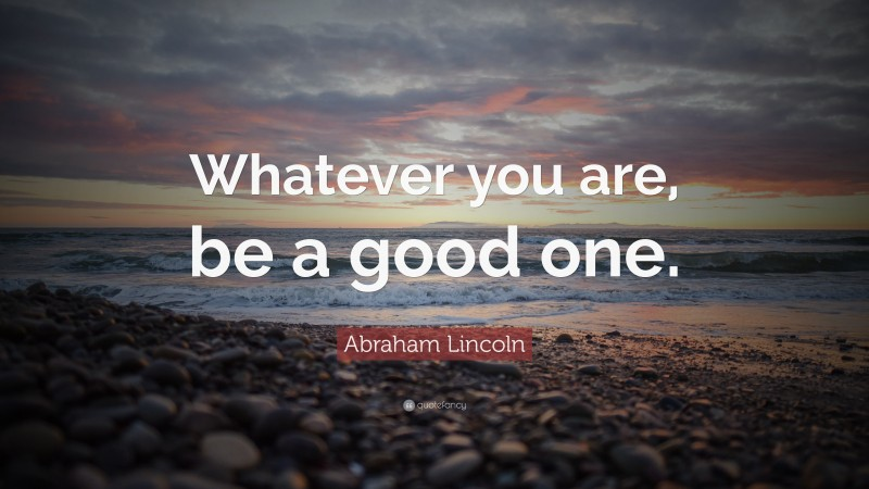 """Abraham Lincoln Quote: """"Whatever you are, be a good one."""""""