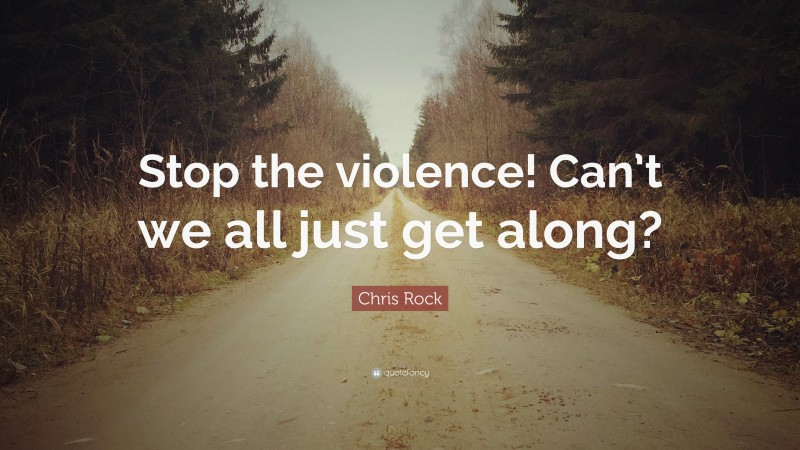 """Chris Rock Quote: """"Stop the violence! Can't we all just get along?"""""""