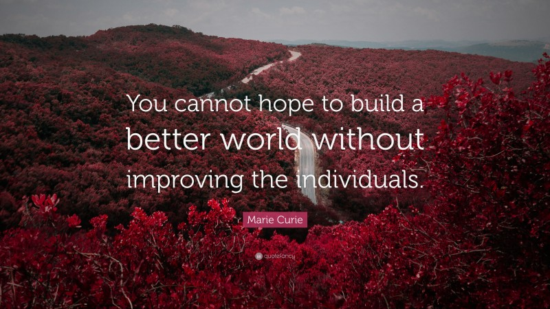 """Marie Curie Quote: """"You cannot hope to build a better world without improving the individuals."""""""