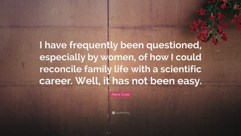 """Marie Curie Quote: """"I have frequently been questioned, especially by women, of how I could reconcile family life with a scientific career. Well, it has not been easy."""""""