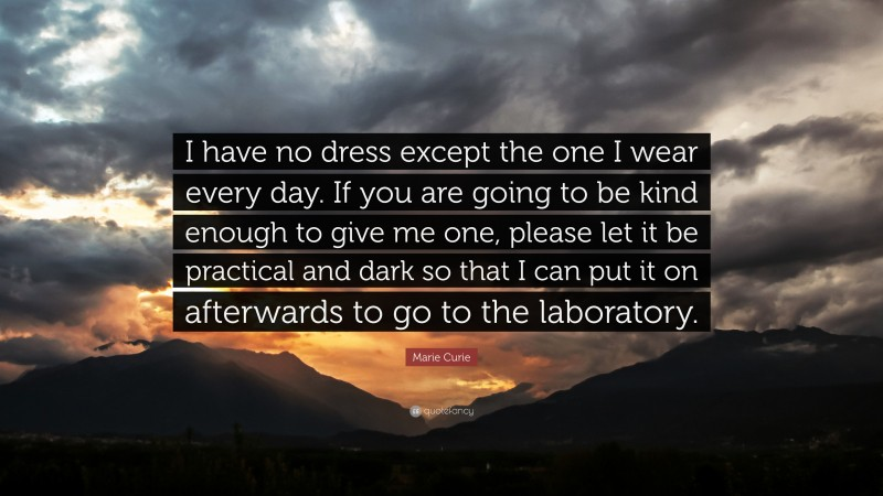 """Marie Curie Quote: """"I have no dress except the one I wear every day. If you are going to be kind enough to give me one, please let it be practical and dark so that I can put it on afterwards to go to the laboratory."""""""