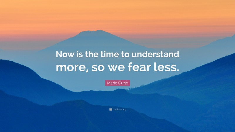 """Marie Curie Quote: """"Now is the time to understand more, so we fear less."""""""