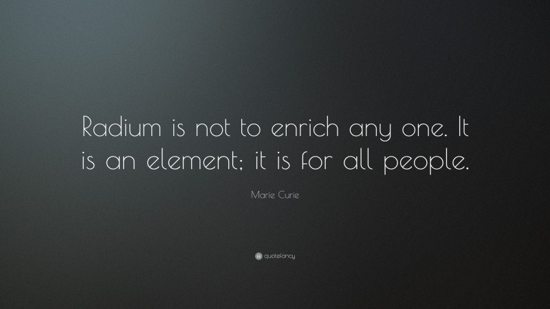 """Marie Curie Quote: """"Radium is not to enrich any one. It is an element; it is for all people."""""""