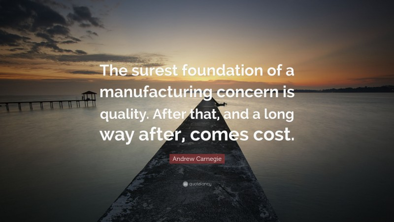 """Andrew Carnegie Quote: """"The surest foundation of a manufacturing concern is quality. After that, and a long way after, comes cost."""""""