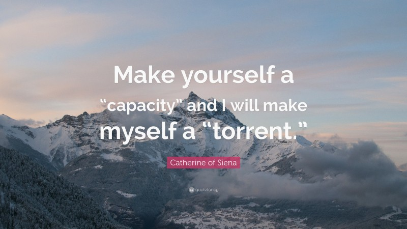 """Catherine of Siena Quote: """"Make yourself a """"capacity"""" and I will make myself a """"torrent."""""""""""