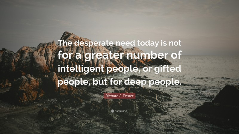"""Richard J. Foster Quote: """"The desperate need today is not for a greater number of intelligent people, or gifted people, but for deep people."""""""