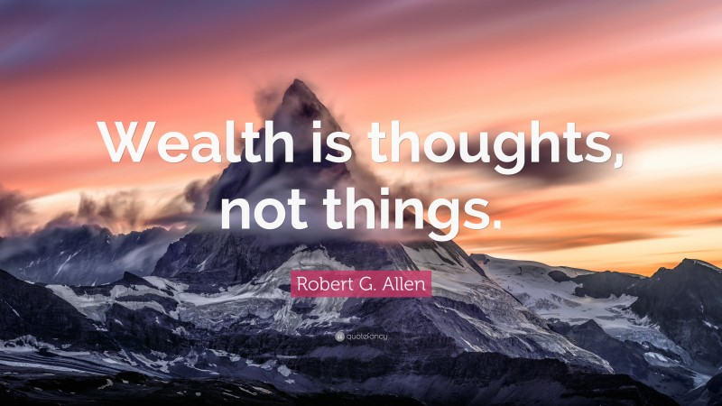 """Robert G. Allen Quote: """"Wealth is thoughts, not things."""""""