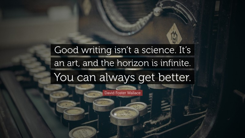 """David Foster Wallace Quote: """"Good writing isn't a science. It's an art, and the horizon is infinite. You can always get better."""""""