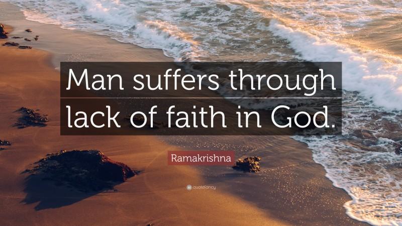 "Ramakrishna Quote: ""Man suffers through lack of faith in God."""