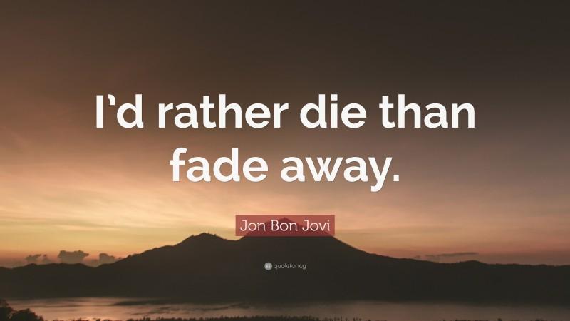 "Jon Bon Jovi Quote: ""I'd rather die than fade away."""