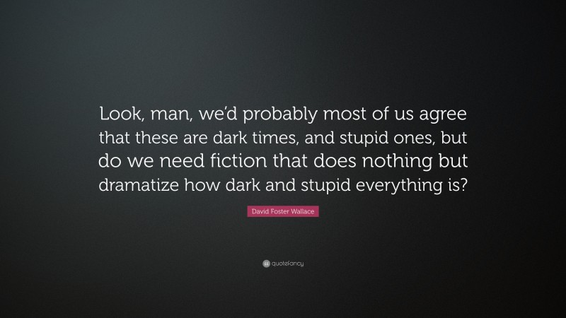 """David Foster Wallace Quote: """"Look, man, we'd probably most of us agree that these are dark times, and stupid ones, but do we need fiction that does nothing but dramatize how dark and stupid everything is?"""""""