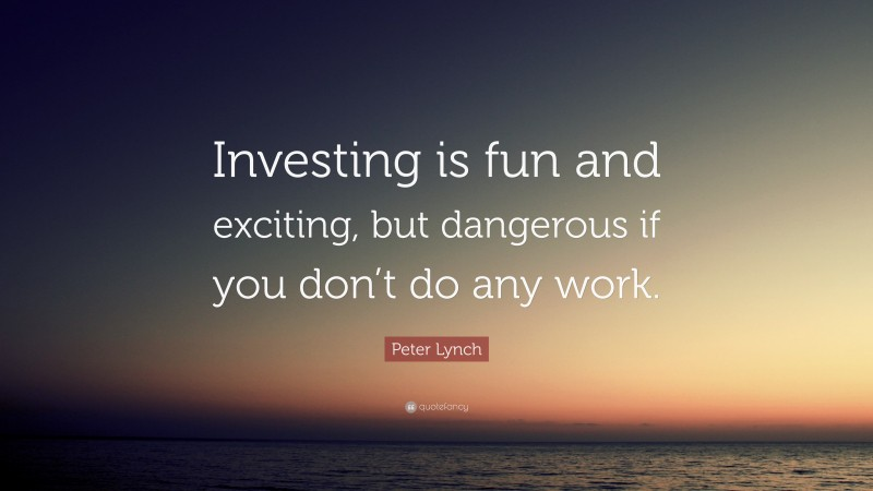 """Peter Lynch Quote: """"Investing is fun and exciting, but dangerous if you don't do any work."""""""