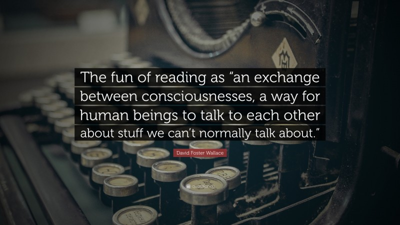 """David Foster Wallace Quote: """"The fun of reading as """"an exchange between consciousnesses, a way for human beings to talk to each other about stuff we can't normally talk about."""""""""""