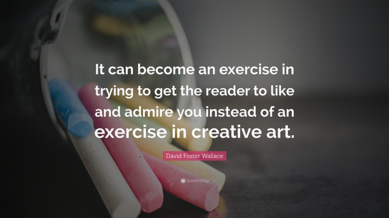 """David Foster Wallace Quote: """"It can become an exercise in trying to get the reader to like and admire you instead of an exercise in creative art."""""""