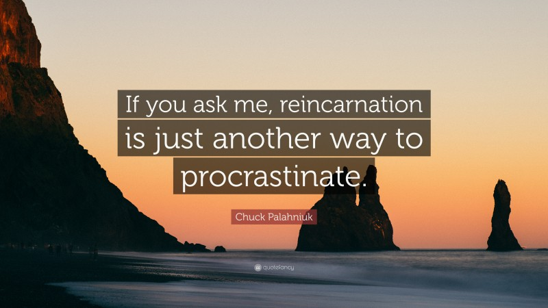 """Chuck Palahniuk Quote: """"If you ask me, reincarnation is just another way to procrastinate."""""""