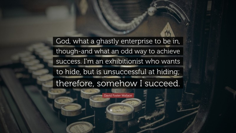 """David Foster Wallace Quote: """"God, what a ghastly enterprise to be in, though-and what an odd way to achieve success. I'm an exhibitionist who wants to hide, but is unsuccessful at hiding; therefore, somehow I succeed."""""""