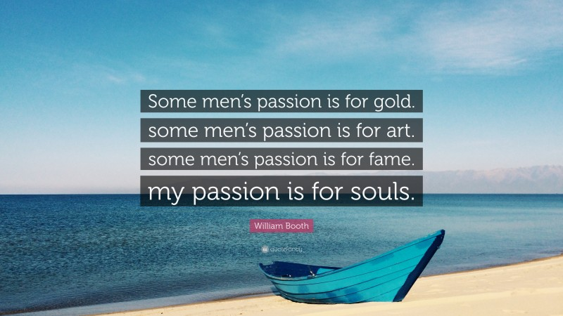 """William Booth Quote: """"Some men's passion is for gold. some men's passion is for art. some men's passion is for fame. my passion is for souls."""""""