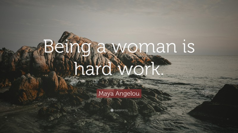"""Maya Angelou Quote: """"Being a woman is hard work."""""""