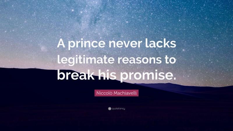"Niccolò Machiavelli Quote: ""A prince never lacks legitimate reasons to break his promise."""