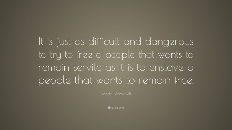 """Niccolò Machiavelli Quote: """"It is just as difficult and dangerous to try to free a people that wants to remain servile as it is to enslave a people that wants to remain free."""""""
