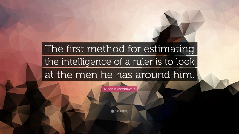 """Niccolò Machiavelli Quote: """"The first method for estimating the intelligence of a ruler is to look at the men he has around him."""""""