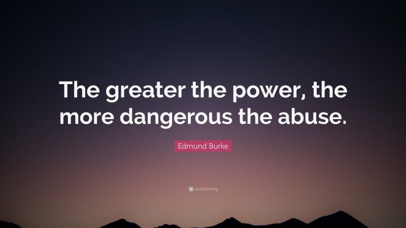 """Edmund Burke Quote: """"The greater the power, the more dangerous the abuse."""""""