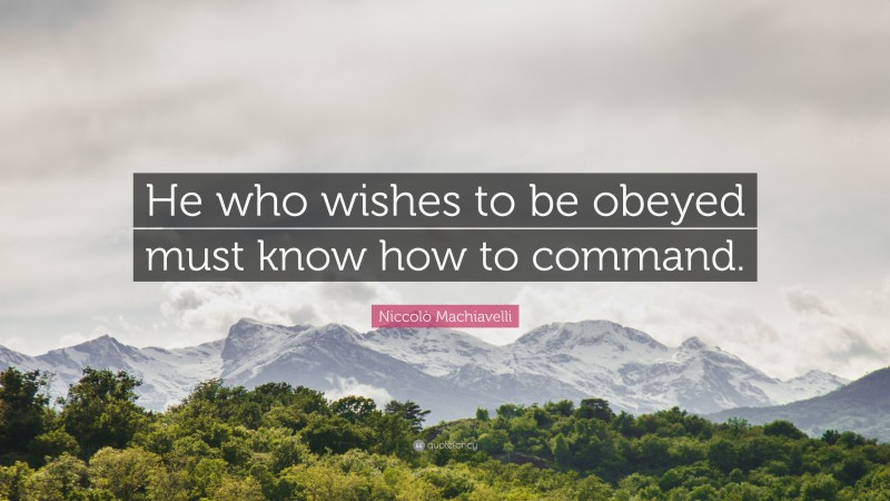 """Niccolò Machiavelli Quote: """"He who wishes to be obeyed must know how to command."""""""