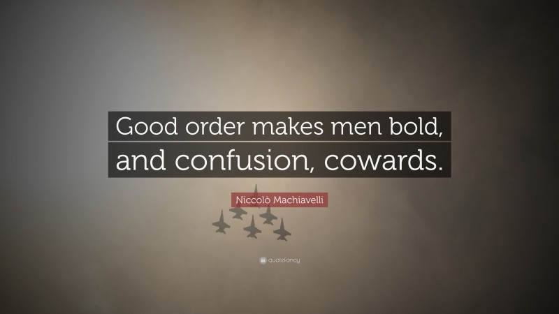 """Niccolò Machiavelli Quote: """"Good order makes men bold, and confusion, cowards."""""""