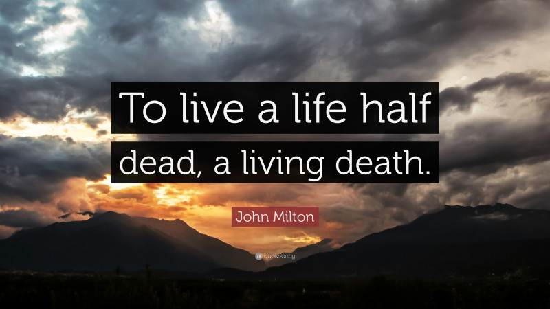 "John Milton Quote: ""To live a life half dead, a living death."""