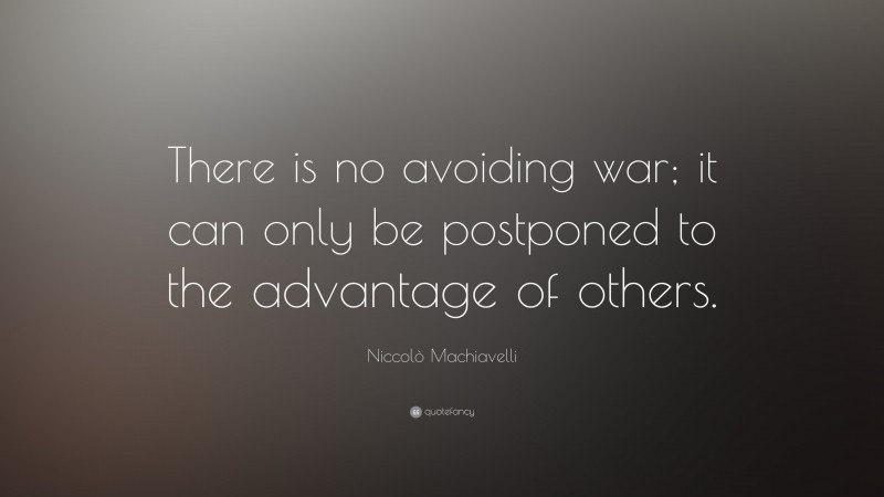 """Niccolò Machiavelli Quote: """"There is no avoiding war; it can only be postponed to the advantage of others."""""""