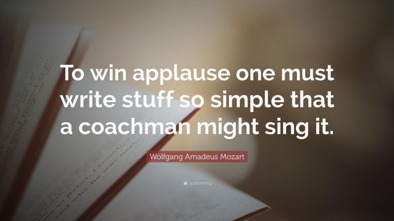 """Wolfgang Amadeus Mozart Quote: """"To win applause one must write stuff so simple that a coachman might sing it."""""""