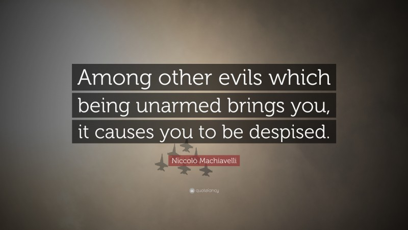 """Niccolò Machiavelli Quote: """"Among other evils which being unarmed brings you, it causes you to be despised."""""""