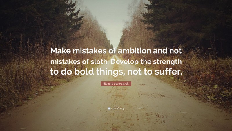 """Niccolò Machiavelli Quote: """"Make mistakes of ambition and not mistakes of sloth. Develop the strength to do bold things, not to suffer."""""""