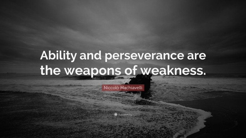 """Niccolò Machiavelli Quote: """"Ability and perseverance are the weapons of weakness."""""""