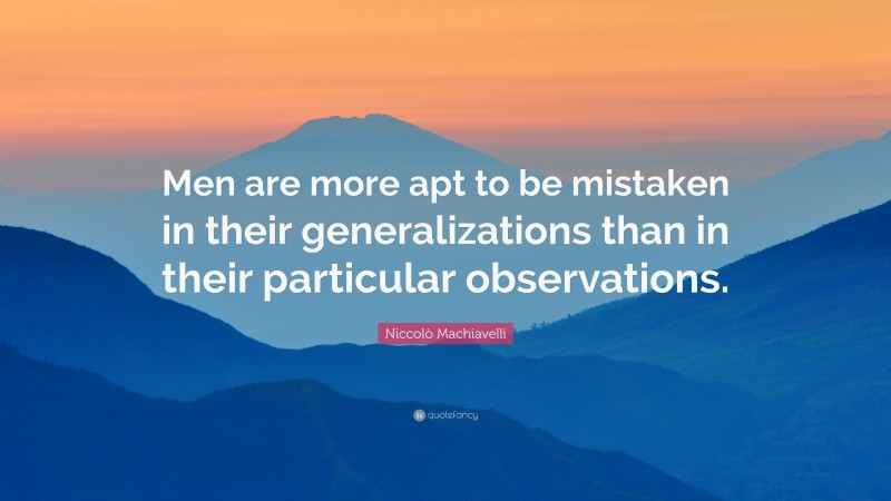 """Niccolò Machiavelli Quote: """"Men are more apt to be mistaken in their generalizations than in their particular observations."""""""